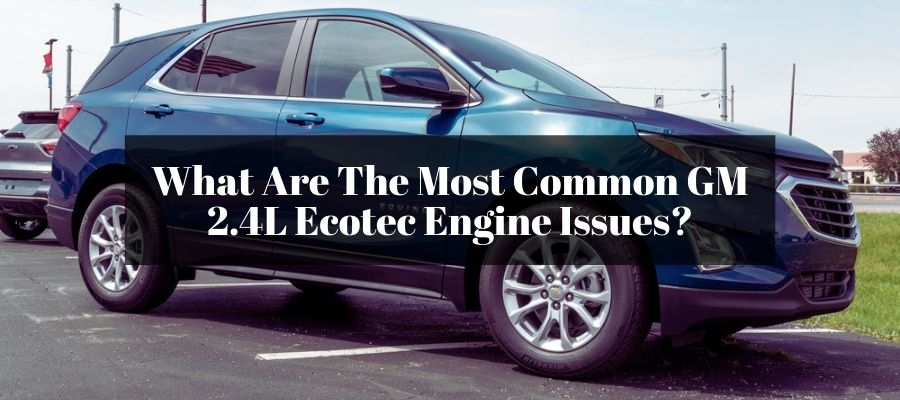 Finding the reasons why your GM 2.4L Ecotec engine has the issues.