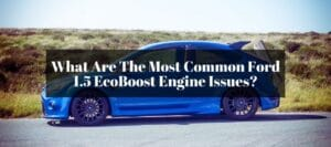 Is the Ford 1.5 EcoBoost reliable to buy? Any issues along the way?